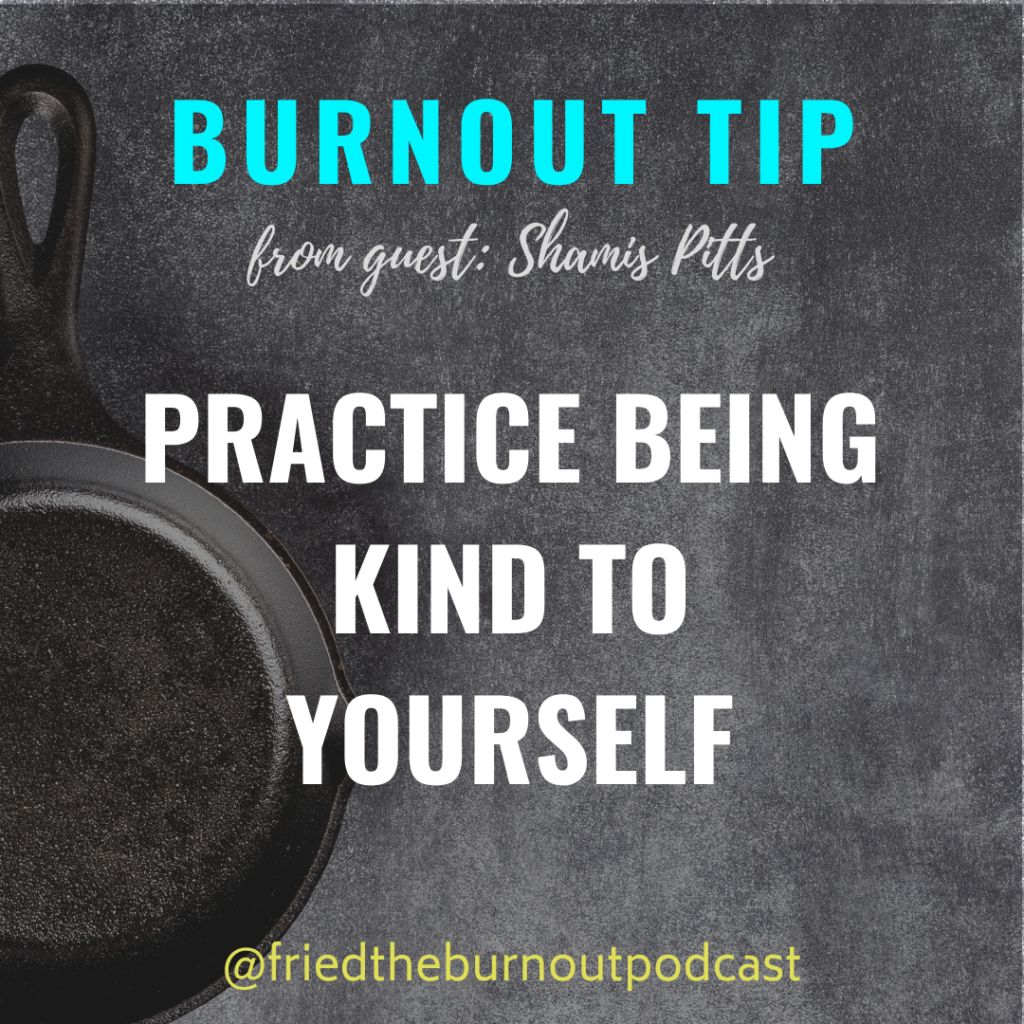 Shamis Pitts - Burnout Tip - Practice Being Kind to Yourself